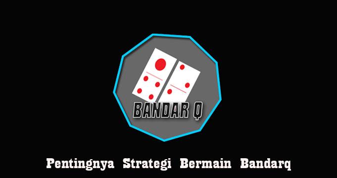 Pentingnya Strategi Bermain Bandarq